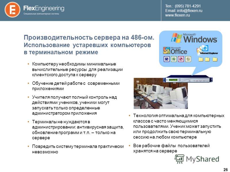 26 Teл.: (095) 781-4291 Email: info@flexen.ru www.flexen.ru Производительность сервера на 486-ом. Использование устаревших компьютеров в терминальном режиме Компьютеру необходимы минимальные вычислительные ресурсы для реализации клиентского доступа