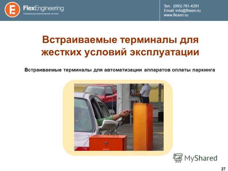 27 Teл.: (095) 781-4291 Email: info@flexen.ru www.flexen.ru Встраиваемые терминалы для жестких условий эксплуатации Встраиваемые терминалы для автоматизации аппаратов оплаты паркинга