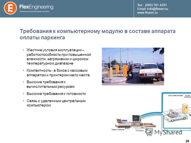 28 Teл.: (095) 781-4291 Email: info@flexen.ru www.flexen.ru Требования к компьютерному модулю в составе аппарата оплаты паркинга Жесткие условия эксплуатации – работоспособность при повышенной влажности, загрязнении и широком температурном диапазоне