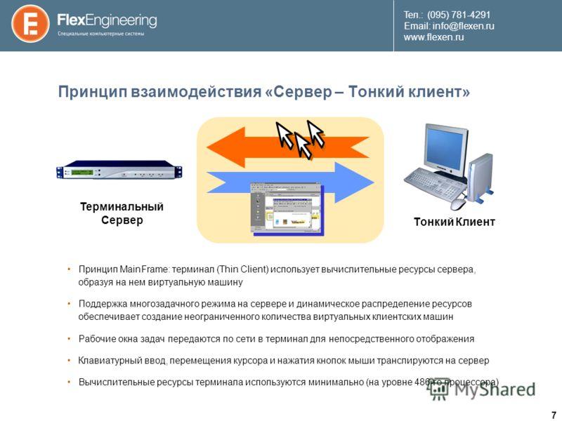7 Teл.: (095) 781-4291 Email: info@flexen.ru www.flexen.ru Принцип взаимодействия «Сервер – Тонкий клиент» Принцип MainFrame: терминал (Thin Client) использует вычислительные ресурсы сервера, образуя на нем виртуальную машину Поддержка многозадачног