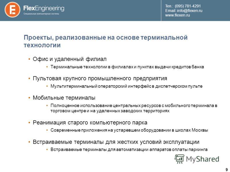 9 Teл.: (095) 781-4291 Email: info@flexen.ru www.flexen.ru Проекты, реализованные на основе терминальной технологии Офис и удаленный филиал Терминальные технологии в филиалах и пунктах выдачи кредитов банка Пультовая крупного промышленного предприят