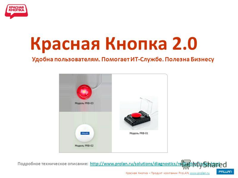 Красная Кнопка – Продукт компании ProLAN, www.prolan.ruwww.prolan.ru Удобна пользователям. Помогает ИТ-Службе. Полезна Бизнесу Красная Кнопка 2.0 Подробное техническое описание: http://www.prolan.ru/solutions/diagnostics/redbutton/index.htmlhttp://ww