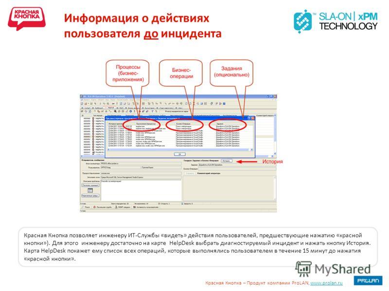 Красная Кнопка – Продукт компании ProLAN, www.prolan.ruwww.prolan.ru Информация о действиях пользователя до инцидента Красная Кнопка позволяет инженеру ИТ-Службы «видеть» действия пользователей, предшествующие нажатию «красной кнопки»). Для этого инж