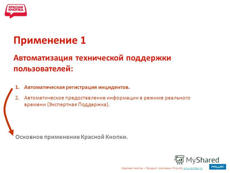 Красная Кнопка – Продукт компании ProLAN, www.prolan.ruwww.prolan.ru 1.Автоматическая регистрация инцидентов. 2.Автоматическое предоставление информации в режиме реального времени (Экспертная Поддержка). Применение 1 Автоматизация технической поддерж