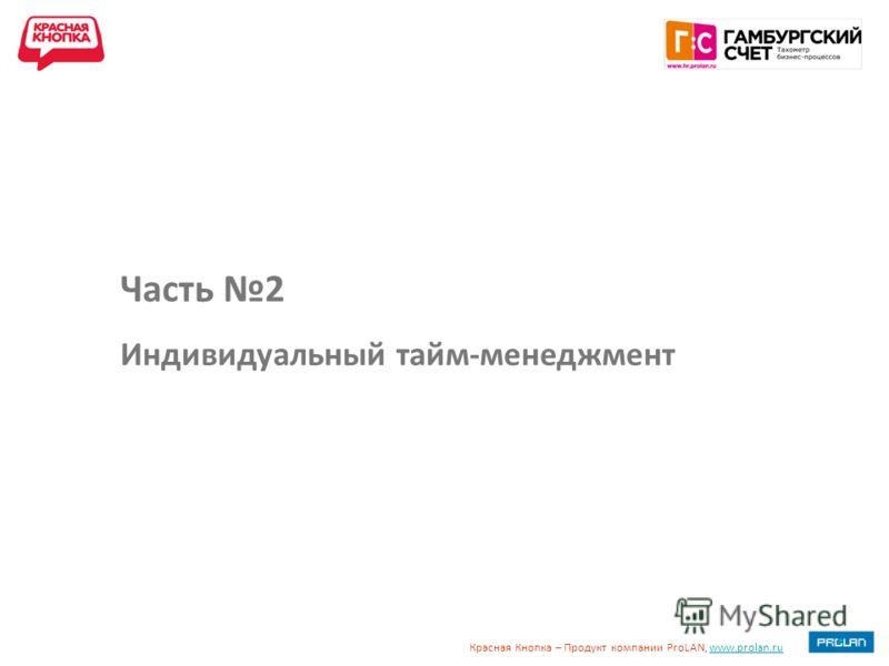 Красная Кнопка – Продукт компании ProLAN, www.prolan.ruwww.prolan.ru Часть 2 Индивидуальный тайм-менеджмент
