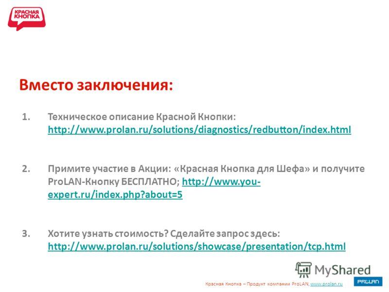 Красная Кнопка – Продукт компании ProLAN, www.prolan.ruwww.prolan.ru Вместо заключения: 1.Техническое описание Красной Кнопки: http://www.prolan.ru/solutions/diagnostics/redbutton/index.html http://www.prolan.ru/solutions/diagnostics/redbutton/index.