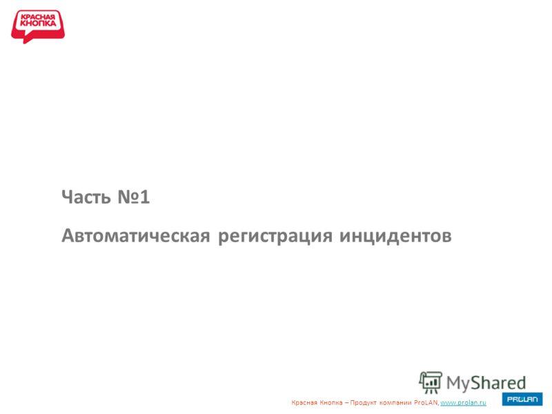 Красная Кнопка – Продукт компании ProLAN, www.prolan.ruwww.prolan.ru Часть 1 Автоматическая регистрация инцидентов