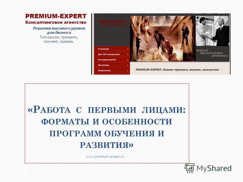 «Р АБОТА С ПЕРВЫМИ ЛИЦАМИ : ФОРМАТЫ И ОСОБЕННОСТИ ПРОГРАММ ОБУЧЕНИЯ И РАЗВИТИЯ » PREMIUM-EXPERT Консалтинговое агентство Решения высокого уровня для бизнеса Топ-сессии, тренинги, коучинг, оценка. www.premium-expert.ru