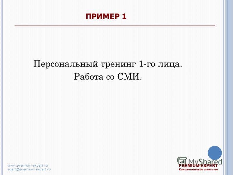 ПРИМЕР 1 Персональный тренинг 1-го лица. Работа со СМИ. PREMIUM-EXPERT Консалтинговое агентство www.premium-expert.ru agent@premium-expert.ru