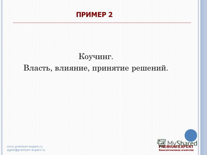 ПРИМЕР 2 Коучинг. Власть, влияние, принятие решений. PREMIUM-EXPERT Консалтинговое агентство www.premium-expert.ru agent@premium-expert.ru