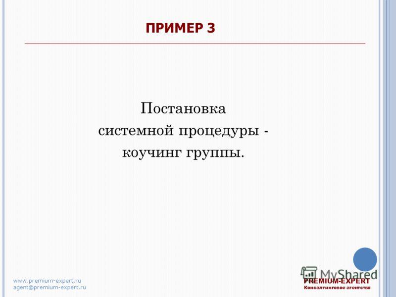 ПРИМЕР 3 Постановка системной процедуры - коучинг группы. PREMIUM-EXPERT Консалтинговое агентство www.premium-expert.ru agent@premium-expert.ru