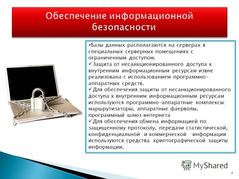 7 Базы данных располагаются на серверах в специальных серверных помещениях с ограниченным доступом. Защита от несанкционированного доступа к внутренним информационным ресурсам извне реализована с использованием программно- аппаратных средств. Для обе