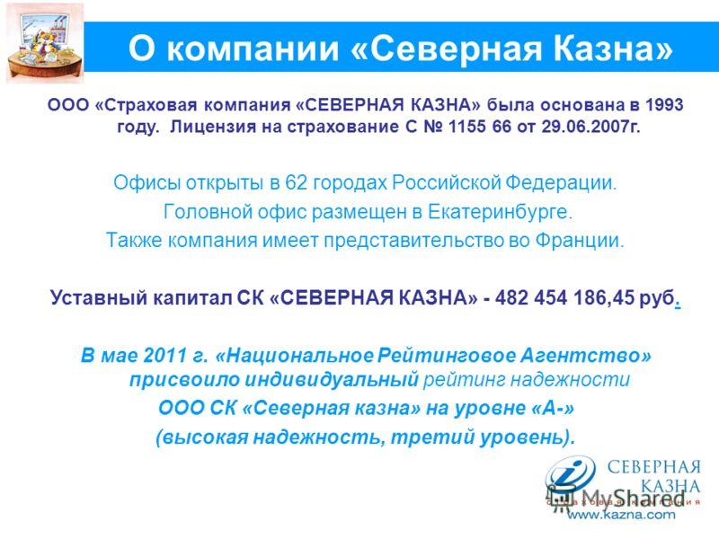 О компании «Северная Казна» ООО «Страховая компания «СЕВЕРНАЯ КАЗНА» была основана в 1993 году. Лицензия на страхование С 1155 66 от 29.06.2007г. Офисы открыты в 62 городах Российской Федерации. Головной офис размещен в Екатеринбурге. Также компания