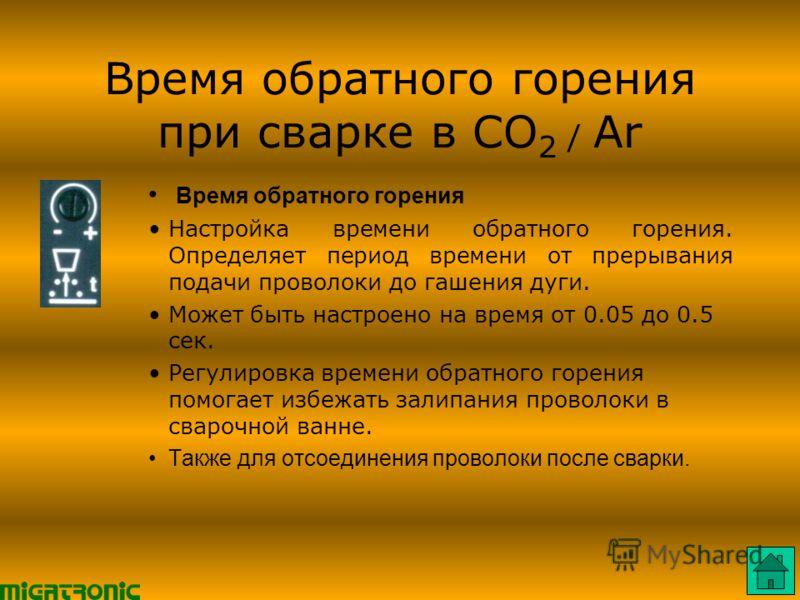 Время обратного горения при сварке в CO 2 / Ar Время обратного горения Настройка времени обратного горения. Определяет период времени от прерывания подачи проволоки до гашения дуги. Может быть настроено на время от 0.05 до 0.5 сек. Регулировка времен
