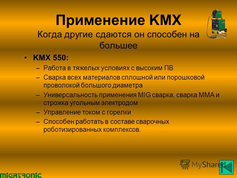 Применение KMX Когда другие сдаются он способен на большее KMX 550: –Работа в тяжелых условиях с высоким ПВ –Сварка всех материалов сплошной или порошковой проволокой большого диаметра –Универсальность применения MIG сварка, сварка MMA и строжка угол