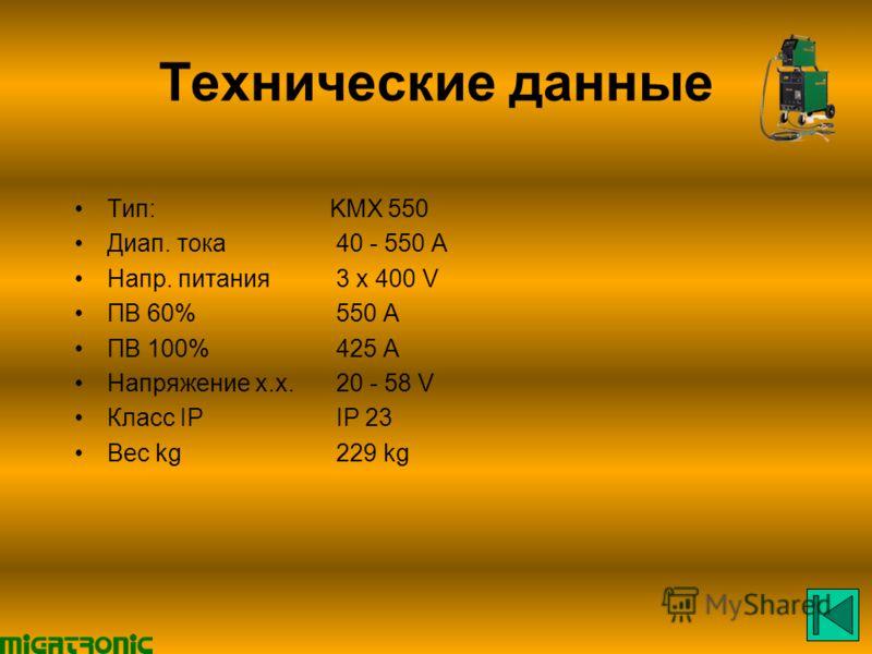 Технические данные Тип: KMX 550 Диап. тока40 - 550 A Напр. питания3 x 400 V ПВ 60%550 A ПВ 100%425 A Напряжение х.х.20 - 58 V Класс IP IP 23 Вес kg229 kg