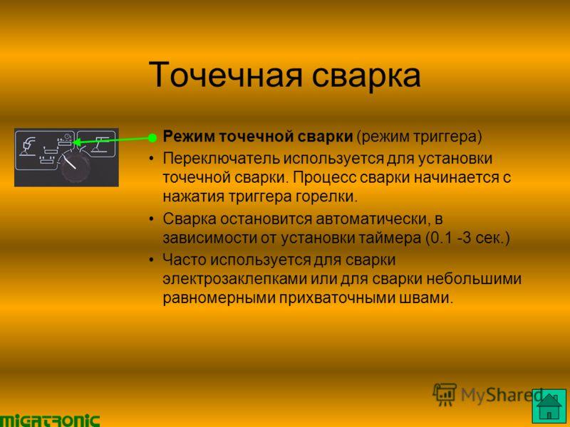 Точечная сварка Режим точечной сварки (режим триггера) Переключатель используется для установки точечной сварки. Процесс сварки начинается с нажатия триггера горелки. Сварка остановится автоматически, в зависимости от установки таймера (0.1 3 сек.) Ч