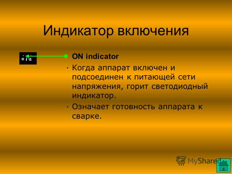 Индикатор включения ·ON indicator ·Когда аппарат включен и подсоединен к питающей сети напряжения, горит светодиодный индикатор. ·Означает готовность аппарата к сварке.