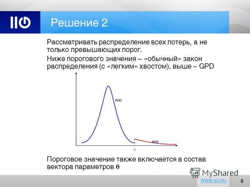 8 WWW.IIG.RU Решение 2 Рассматривать распределение всех потерь, а не только превышающих порог. Ниже порогового значения – «обычный» закон распределения (с «легким» хвостом), выше - GPD Пороговое значение также включается в состав вектора параметров θ