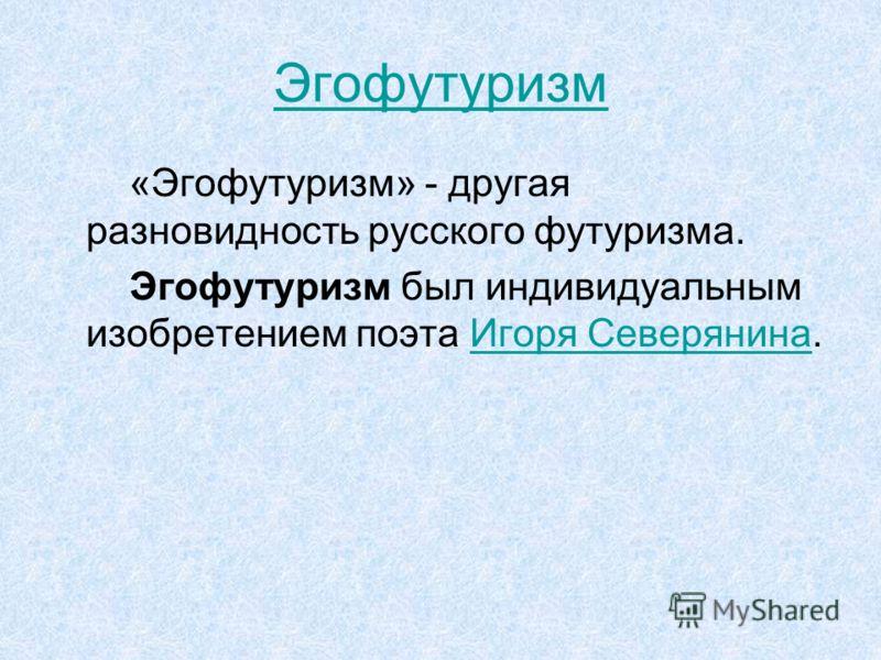 Эгофутуризм «Эгофутуризм» - другая разновидность русского футуризма. Эгофутуризм был индивидуальным изобретением поэта Игоря Северянина.Игоря Северянина