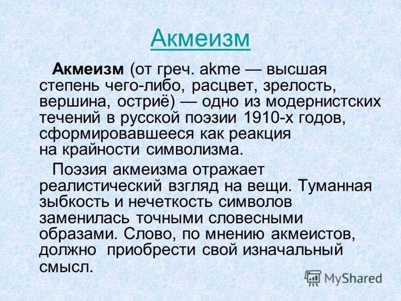 Акмеизм Акмеизм (от греч. akme высшая степень чего-либо, расцвет, зрелость, вершина, остриё) одно из модернистских течений в русской поэзии 1910-х годов, сформировавшееся как реакция на крайности символизма. Поэзия акмеизма отражает реалистический вз