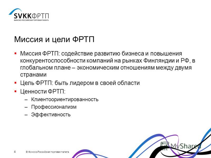 Миссия и цели ФРТП Миссия ФРТП: содействие развитию бизнеса и повышения конкурентоспособности компаний на рынках Финляндии и РФ, в глобальном плане – экономическим отношениям между двумя странами Цель ФРТП: быть лидером в своей области Ценности ФРТП: