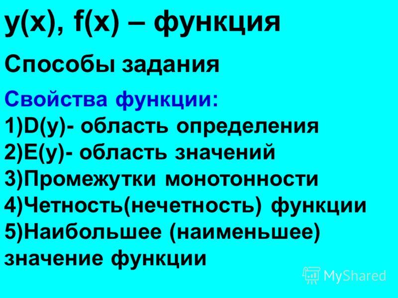 у(х), f(х) – функция Способы задания Свойства функции: 1)D(у)- область определения 2)Е(у)- область значений 3)Промежутки монотонности 4)Четность(нечетность) функции 5)Наибольшее (наименьшее) значение функции