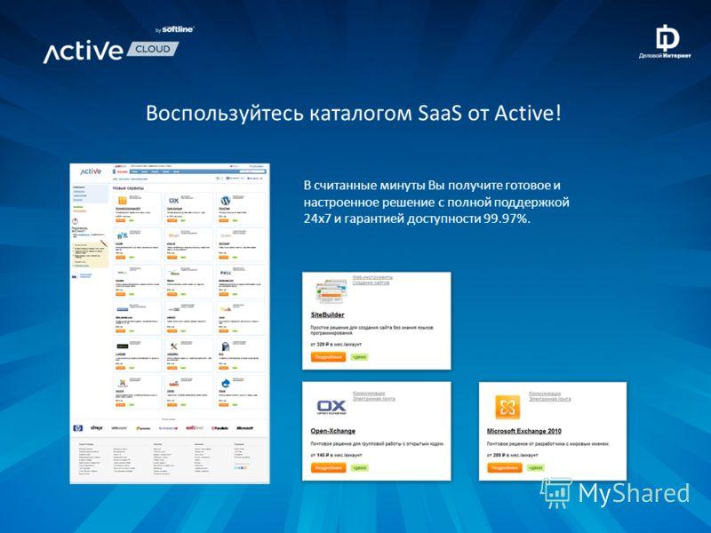 В считанные минуты Вы получите готовое и настроенное решение с полной поддержкой 24x7 и гарантией доступности 99.97%. Воспользуйтесь каталогом SaaS от Active!