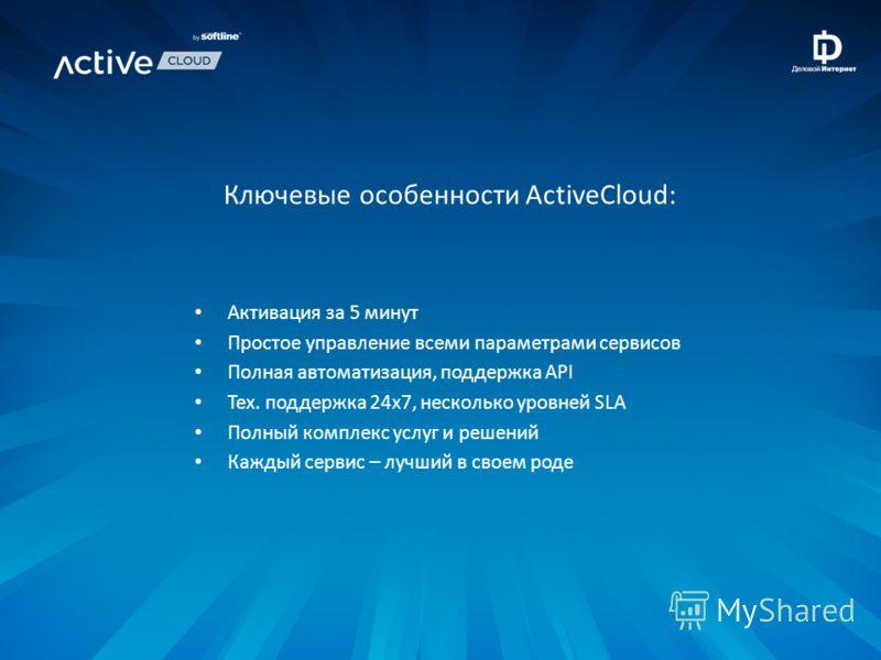 Активация за 5 минут Простое управление всеми параметрами сервисов Полная автоматизация, поддержка API Тех. поддержка 24х7, несколько уровней SLA Полный комплекс услуг и решений Каждый сервис – лучший в своем роде Ключевые особенности ActiveCloud: