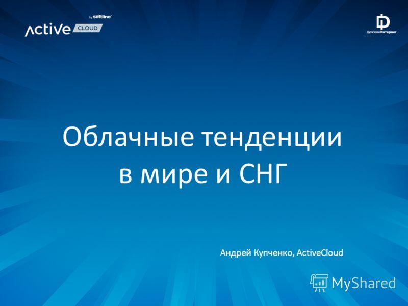 Облачные тенденции в мире и СНГ Андрей Купченко, ActiveCloud