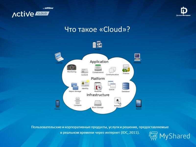 Что такое «Cloud»? Пользовательские и корпоративные продукты, услуги и решения, предоставляемые в реальном времени через интернет (IDC, 2011).