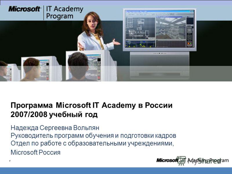 Программа Microsoft IT Academy в России 2007/2008 учебный год Надежда Сергеевна Вольпян Руководитель программ обучения и подготовки кадров Отдел по работе с образовательными учреждениями, Microsoft Россия