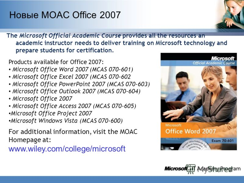 Новые MOAC Office 2007 The Microsoft Official Academic Course provides all the resources an academic instructor needs to deliver training on Microsoft technology and prepare students for certification. Products available for Office 2007: Microsoft Of