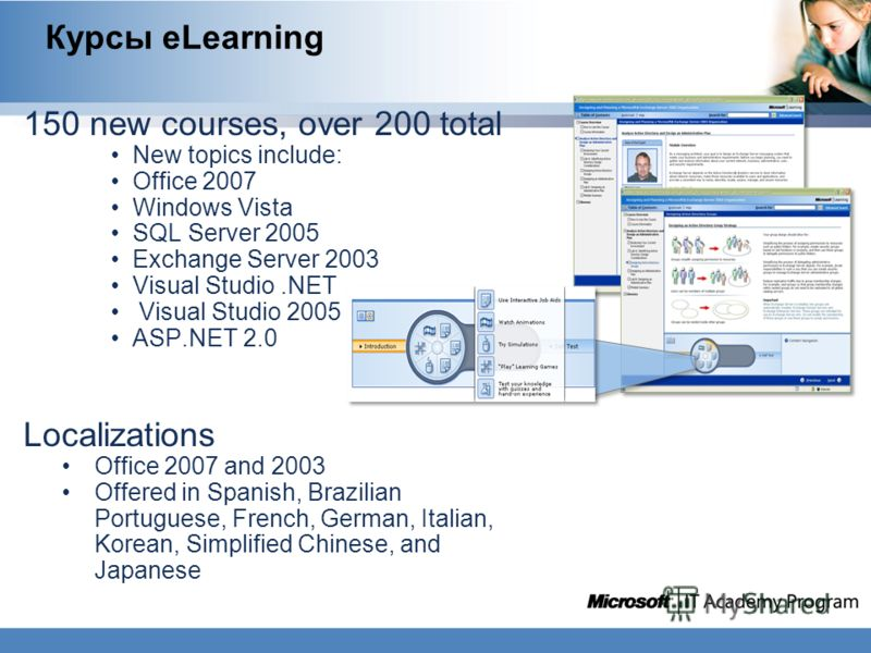Курсы eLearning 150 new courses, over 200 total New topics include: Office 2007 Windows Vista SQL Server 2005 Exchange Server 2003 Visual Studio.NET Visual Studio 2005 ASP.NET 2.0 Localizations Office 2007 and 2003 Offered in Spanish, Brazilian Portu