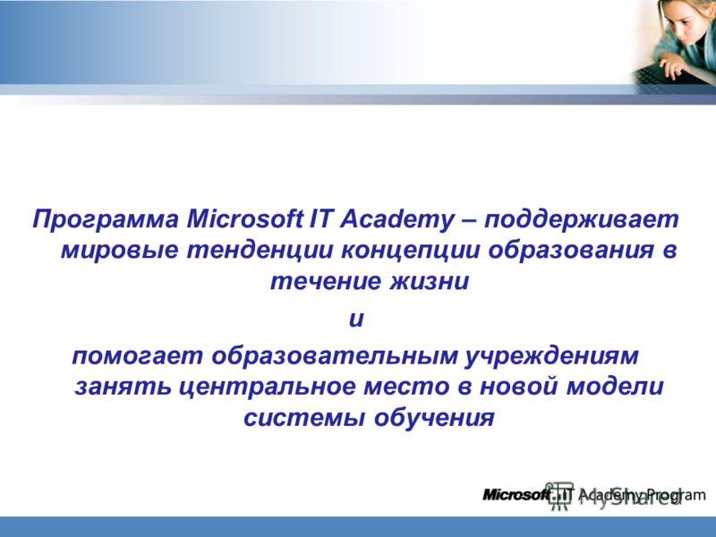 Программа Microsoft IT Academy – поддерживает мировые тенденции концепции образования в течение жизни и помогает образовательным учреждениям занять центральное место в новой модели системы обучения