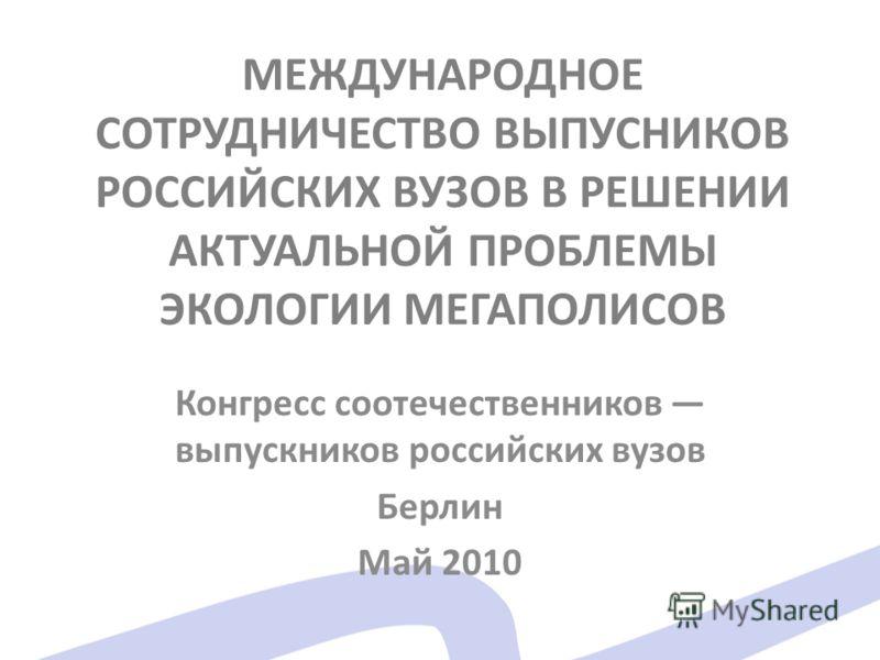 МЕЖДУНАРОДНОЕ СОТРУДНИЧЕСТВО ВЫПУСНИКОВ РОССИЙСКИХ ВУЗОВ В РЕШЕНИИ АКТУАЛЬНОЙ ПРОБЛЕМЫ ЭКОЛОГИИ МЕГАПОЛИСОВ Конгресс соотечественников выпускников российских вузов Берлин Май 2010