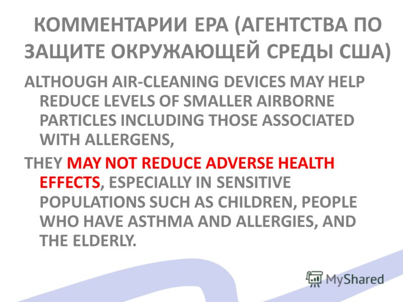 КОММЕНТАРИИ EPA (АГЕНТСТВА ПО ЗАЩИТЕ ОКРУЖАЮЩЕЙ СРЕДЫ США) ALTHOUGH AIR-CLEANING DEVICES MAY HELP REDUCE LEVELS OF SMALLER AIRBORNE PARTICLES INCLUDING THOSE ASSOCIATED WITH ALLERGENS, THEY MAY NOT REDUCE ADVERSE HEALTH EFFECTS, ESPECIALLY IN SENSITI
