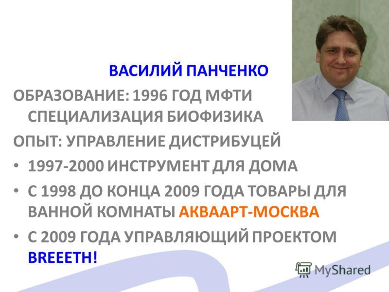 ВАСИЛИЙ ПАНЧЕНКО ОБРАЗОВАНИЕ: 1996 ГОД МФТИ СПЕЦИАЛИЗАЦИЯ БИОФИЗИКА ОПЫТ: УПРАВЛЕНИЕ ДИСТРИБУЦЕЙ 1997-2000 ИНСТРУМЕНТ ДЛЯ ДОМА С 1998 ДО КОНЦА 2009 ГОДА ТОВАРЫ ДЛЯ ВАННОЙ КОМНАТЫ АКВААРТ-МОСКВА С 2009 ГОДА УПРАВЛЯЮЩИЙ ПРОЕКТОМ BREEETH!