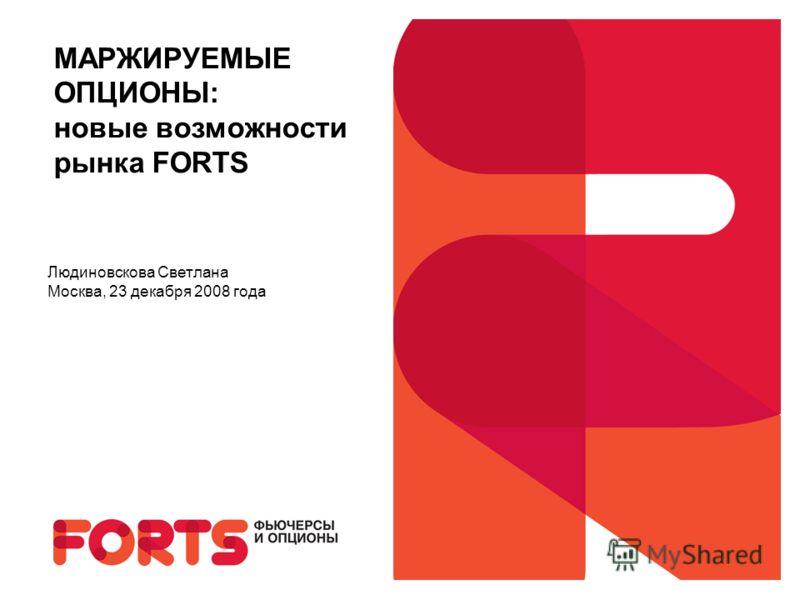МАРЖИРУЕМЫЕ ОПЦИОНЫ: новые возможности рынка FORTS Людиновскова Светлана Москва, 23 декабря 2008 года