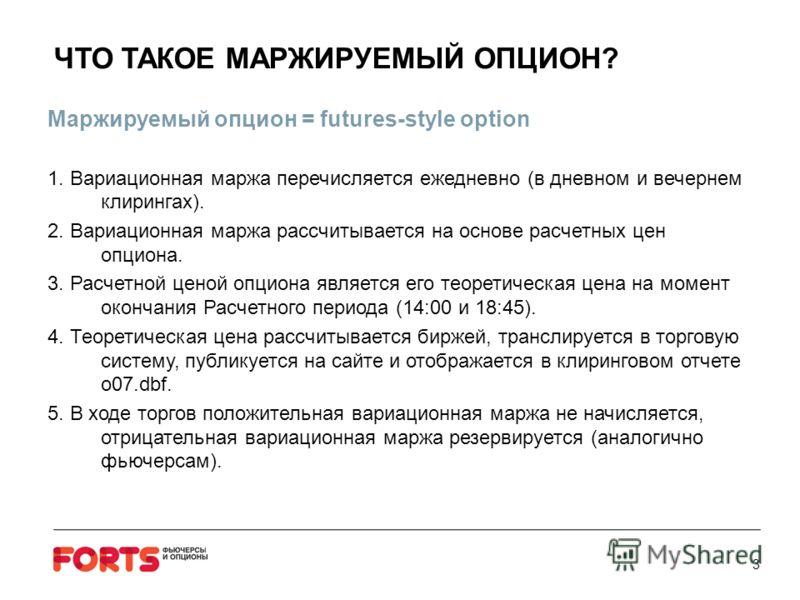 ЧТО ТАКОЕ МАРЖИРУЕМЫЙ ОПЦИОН? Маржируемый опцион = futures-style option 1. Вариационная маржа перечисляется ежедневно (в дневном и вечернем клирингах). 2. Вариационная маржа рассчитывается на основе расчетных цен опциона. 3. Расчетной ценой опциона я