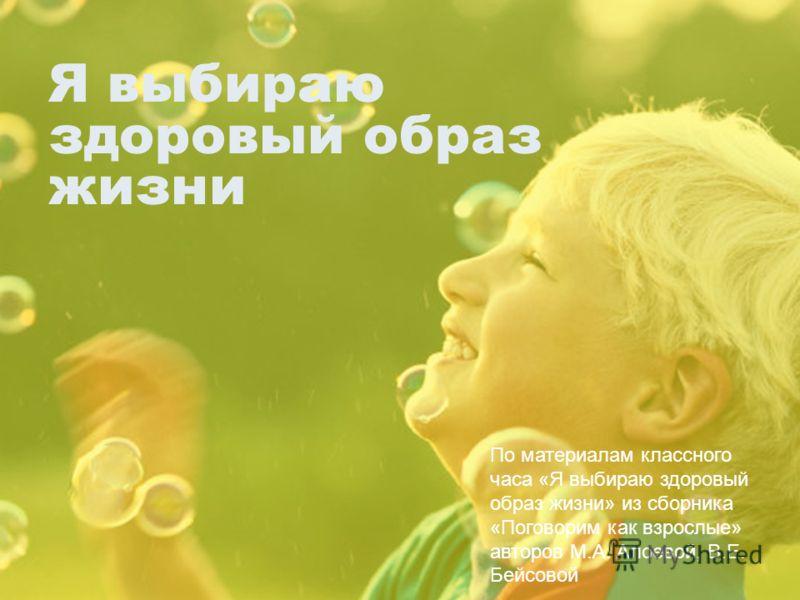 Я выбираю здоровый образ жизни По материалам классного часа «Я выбираю здоровый образ жизни» из сборника «Поговорим как взрослые» авторов М.А. Алоевой, В.Е. Бейсовой