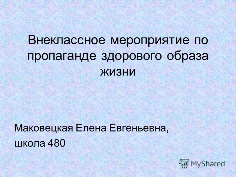 Внеклассное мероприятие по пропаганде здорового образа жизни Маковецкая Елена Евгеньевна, школа 480