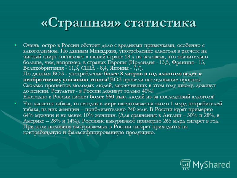 «Страшная» статистика Очень остро в России обстоит дело с вредными привычками, особенно с алкоголизмом. По данным Минздрава, употребление алкоголя в расчете на чистый спирт составляет в нашей стране 18 л на человека, что значительно больше, чем, напр