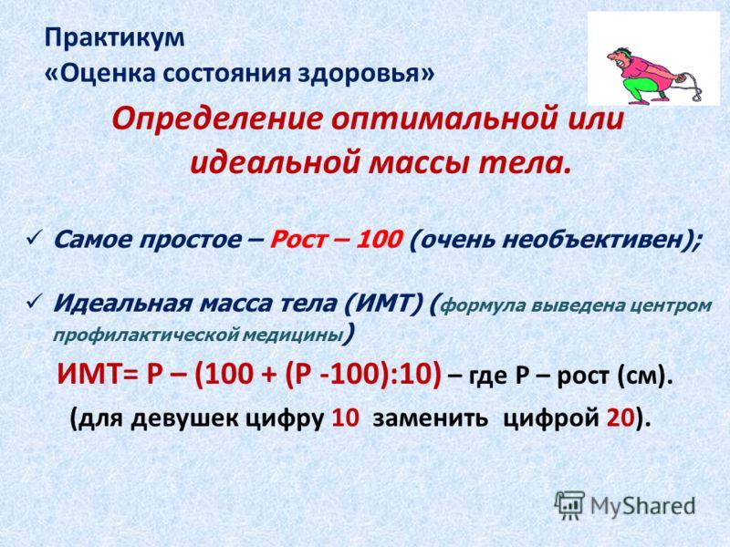Практикум «Оценка состояния здоровья» Определение оптимальной или идеальной массы тела. Самое простое – Рост – 100 (очень необъективен); Идеальная масса тела (ИМТ) ( формула выведена центром профилактической медицины ) ИМТ= Р – (100 + (Р -100):10) –