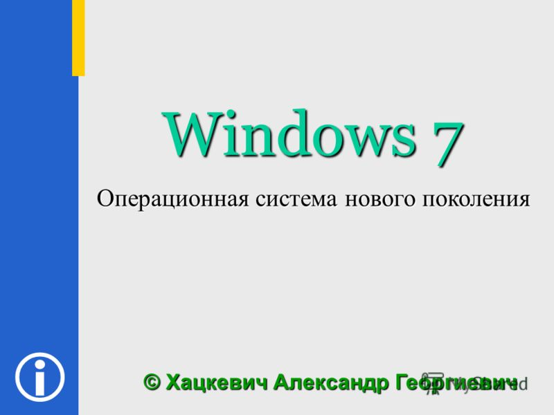 Windows 7 © Хацкевич Александр Георгиевич Операционная система нового поколения