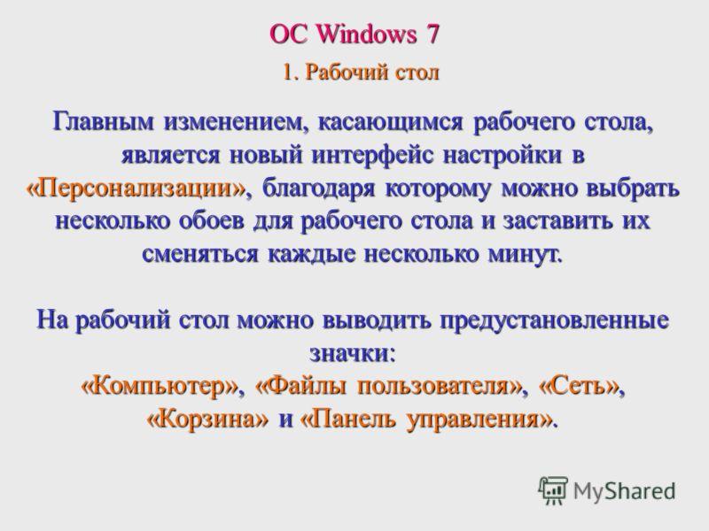 ОС Windows 7 1. Рабочий стол Главным изменением, касающимся рабочего стола, является новый интерфейс настройки в «Персонализации», благодаря которому можно выбрать несколько обоев для рабочего стола и заставить их сменяться каждые несколько минут. На