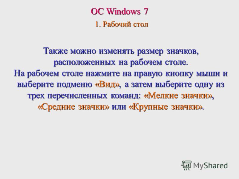 ОС Windows 7 1. Рабочий стол Также можно изменять размер значков, расположенных на рабочем столе. На рабочем столе нажмите на правую кнопку мыши и выберите подменю «Вид», а затем выберите одну из трех перечисленных команд: «Мелкие значки», «Средние з