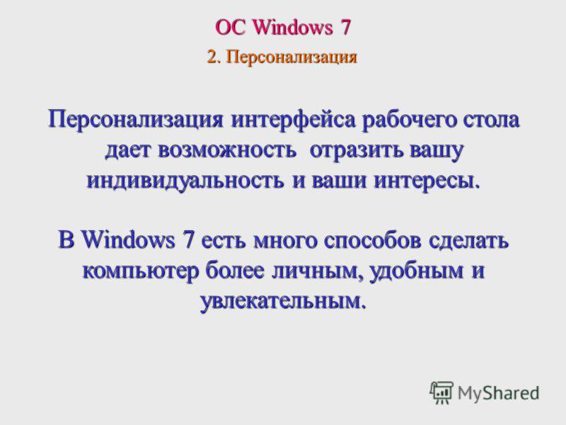 ОС Windows 7 2. Персонализация Персонализация интерфейса рабочего стола дает возможность отразить вашу индивидуальность и ваши интересы. В Windows 7 есть много способов сделать компьютер более личным, удобным и увлекательным.