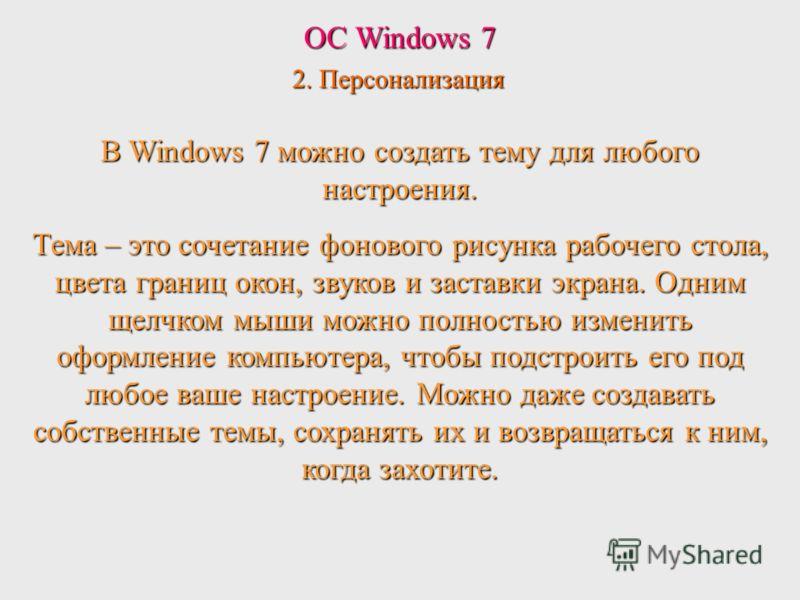 ОС Windows 7 2. Персонализация В Windows 7 можно создать тему для любого настроения. Тема – это сочетание фонового рисунка рабочего стола, цвета границ окон, звуков и заставки экрана. Одним щелчком мыши можно полностью изменить оформление компьютера,