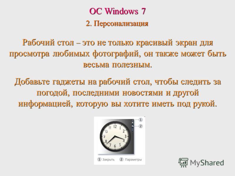 ОС Windows 7 2. Персонализация Рабочий стол – это не только красивый экран для просмотра любимых фотографий, он также может быть весьма полезным. Добавьте гаджеты на рабочий стол, чтобы следить за погодой, последними новостями и другой информацией, к